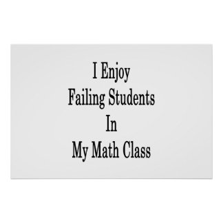 I Enjoy Failing Students In My Math Class Poster