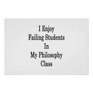 I Enjoy Failing Students In My Philosophy Class Poster
