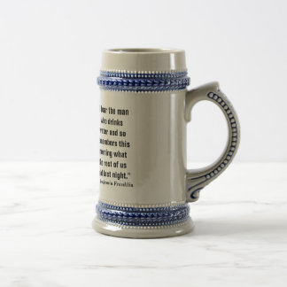"""""""I fear the man who drinks water and so remembers Beer Stein"""