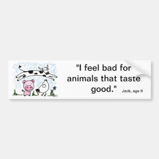 I feel bad for animals that taste good. bumper sticker