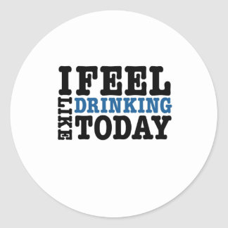I Feel Like Drinking Today Classic Round Sticker