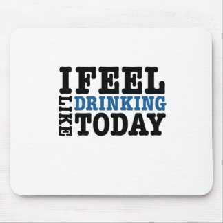I Feel Like Drinking Today Mouse Pad
