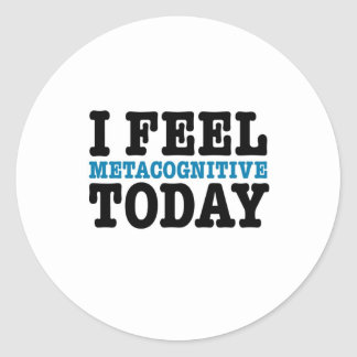 I Feel Metacognitive Today Classic Round Sticker