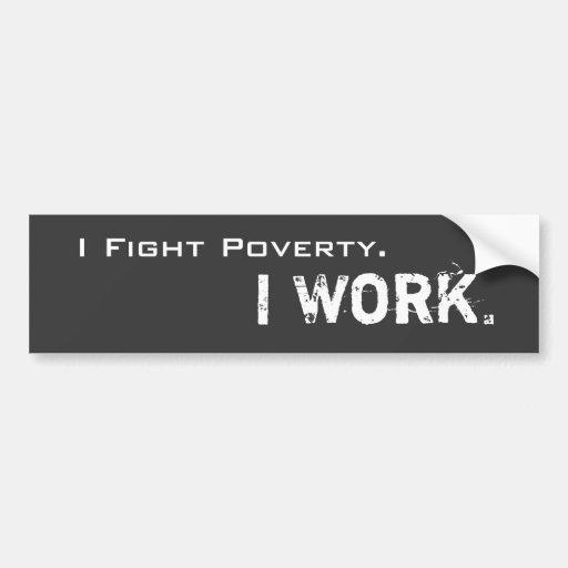 I Fight Poverty. I Work. Bumper Sticker