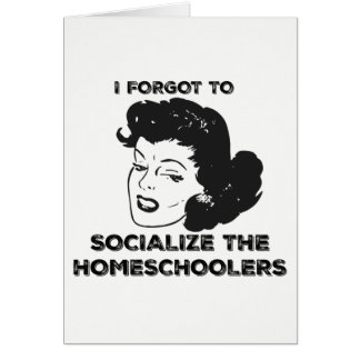 I Forgot To Socialize The Homeschoolers Card