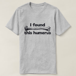 I found this humerus - Witty Funny T-Shirt