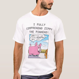 I FULLY COMPREHEND ZIPPY THE PINHEAD! T-Shirt
