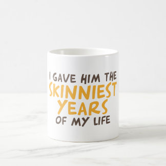 I gave him the skinniest years of my life coffee mug