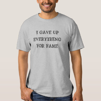 I Gave Up Everything For Fame T-Shirt