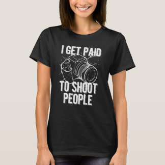 I Get Paid To Shoot People Funny Photographer T-Shirt
