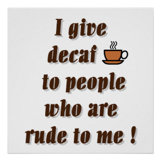 I give decaf to people who are rude poster
