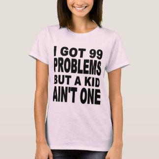 I GOT 99 PROBLEMS, BUT A KID AIN'T ONE T-Shirt