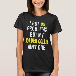 I got 99 problems but my Border Collie ain't one T-Shirt