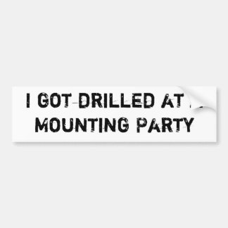 I got drilled at a Mounting Party Bumper Sticker