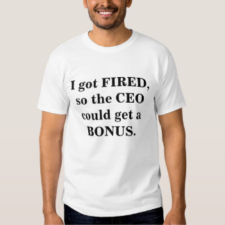 I got FIRED, so the CEO could get a BONUS. Tshirt