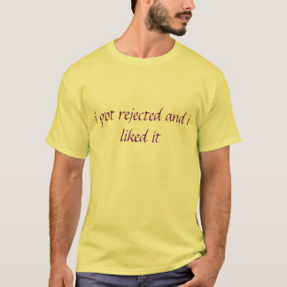 i got rejected and i liked it T-Shirt