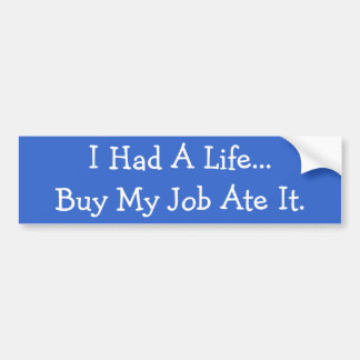 I Had A Life...But My Job Ate It. Bumper Stickers