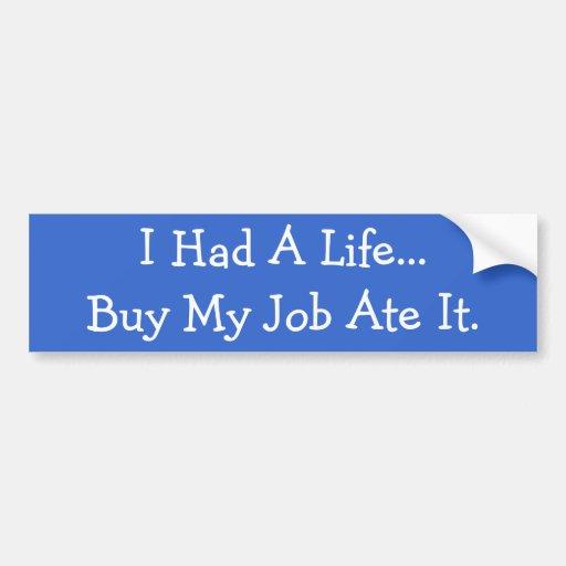 I Had A Life...But My Job Ate It. Bumper Stickers