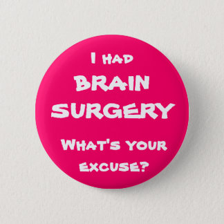 I had brain surgery, what's your excuse? 6 cm round badge