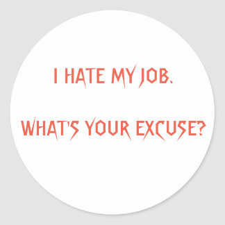 I HATE MY JOB. WHAT'S YOUR EXCUSE? CLASSIC ROUND STICKER
