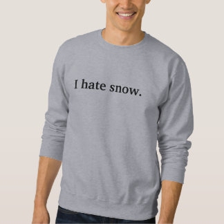 I hate snow. sweatshirt
