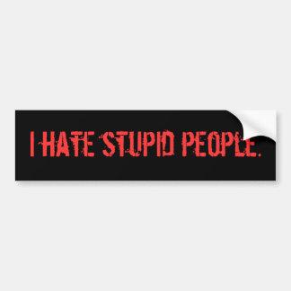 I hate stupid people. bumper sticker