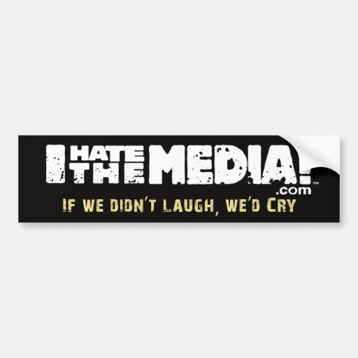 I Hate The Media - If we didn't laugh, we'd cry Bumper Sticker