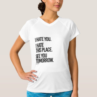 I hate you I hate this place See you Tomorrow -  . T-Shirt