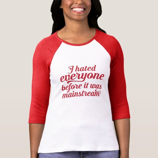 I hated everyone before it was mainstream shirt