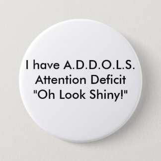 "I have A.D.D.O.L.S.Attention Deficit  ""Oh Look ... 7.5 Cm Round Badge"