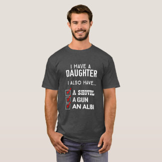 I Have a Daughter: also a gun, shovel & alibi T-Shirt
