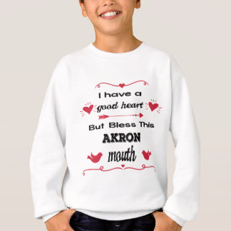 I Have a Good Heart But Bless This Akron Mouth Sweatshirt