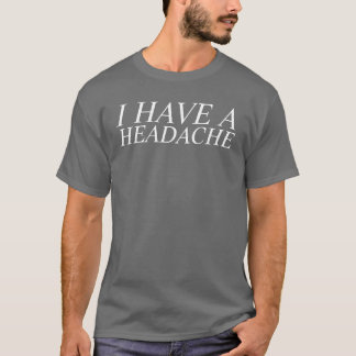 i have a headache T-Shirt
