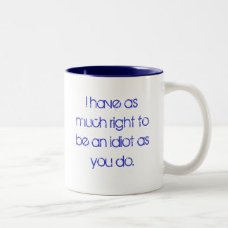 I have as much right to be an idiot as you do. Two-Tone mug
