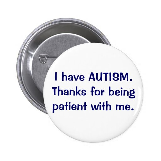 I have AUTISM Thanks for being patient button