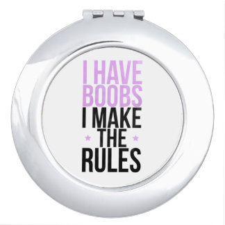 I have boobs I make the rules Mirrors For Makeup