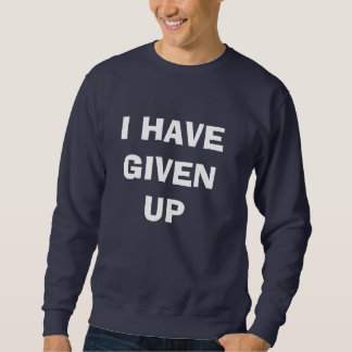 I HAVE GIVEN UP SWEATSHIRT