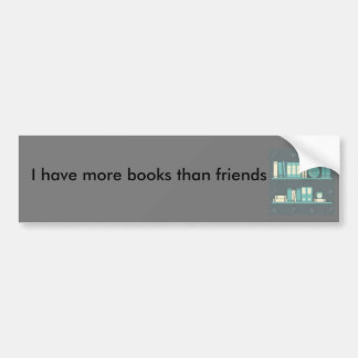 I have more books than friends Bumper Sticker