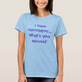 I have Narcolepsy....What's your excuse? T-Shirt