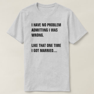 I HAVE NO PROBLEM ADMITTING I WAS WRONG. T-Shirt