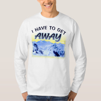 I Have To Get Away T-Shirt
