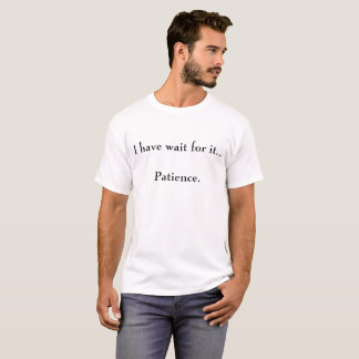 I have wait for it... patience t-shirt. T-Shirt