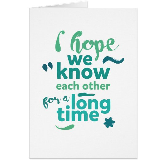 I hope we know each other for a long time - card