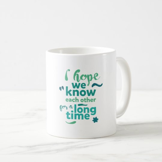 I hope we know each other for a long time - mug