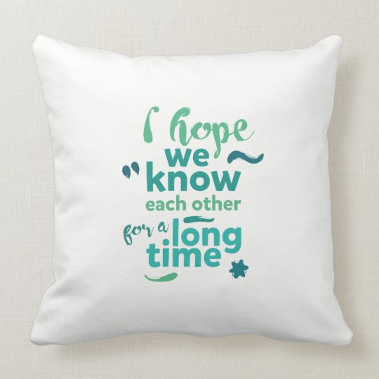 I hope we know each other for a long time - pillow
