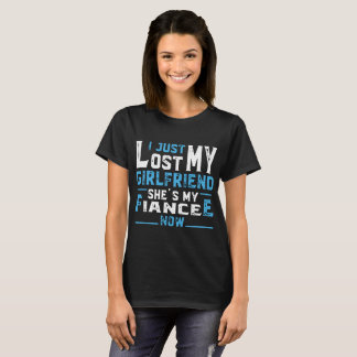 I hust lost my girlfriend shes my fiancee now girl T-Shirt