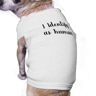 """I Identify as human"" Dog T-Shirt"