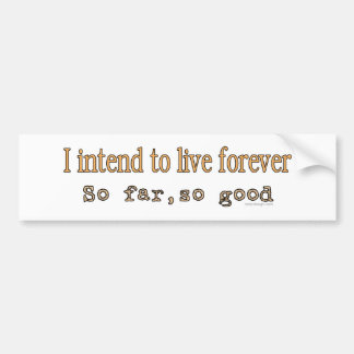 I Intend To Live Forever Bumpersticker Bumper Sticker
