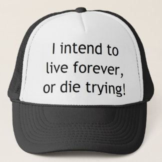 I intend to live forever or die trying! trucker hat