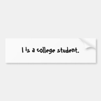 I is a college student. bumper sticker